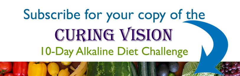 Subscribe for Curing Vision 10-Day Alkaline Diet Challenge